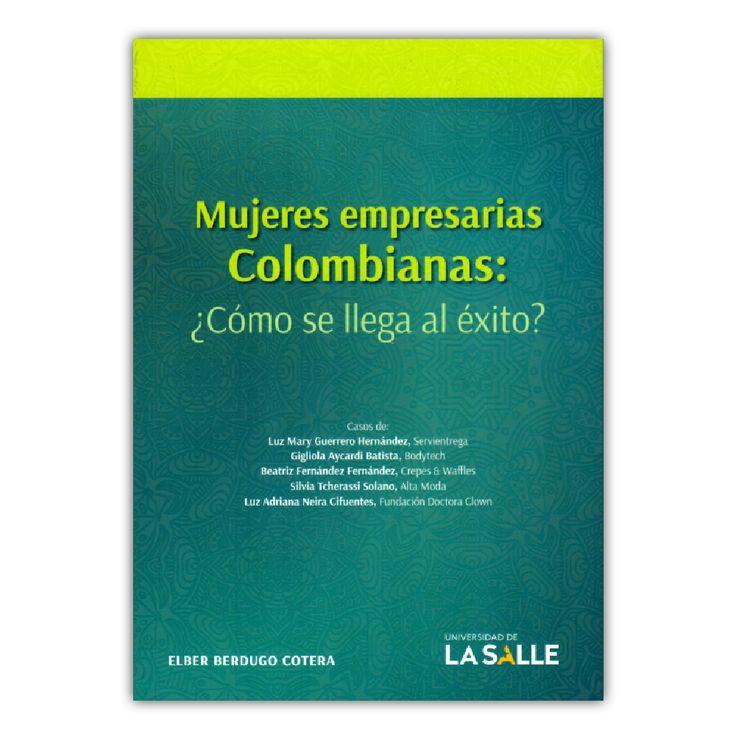 Mujeres empresarias colombianas: ¿Cómo se llega al éxito? – Elber Berdugo Cotera – Universidad de la Salle www.librosyeditores.com Editores y distribuidores.
