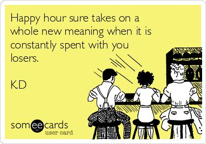 Happy hour sure takes on a whole new meaning when it is constantly spent with you losers. K.D