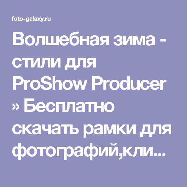 Волшебная зима - стили для ProShow Producer » Бесплатно скачать рамки для фотографий,клипарт,шрифты,шаблоны для Photoshop,костюмы,рамки для фотошопа,обои,фоторамки,DVD обложки,футажи,свадебные футажи,детские футажи,школьные футажи,видеоредакторы,видеоуроки,скрап-наборы