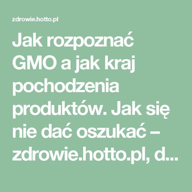 Jak rozpoznać GMO a jak kraj pochodzenia produktów. Jak się nie dać oszukać – zdrowie.hotto.pl, domowe sposoby popularne w necie