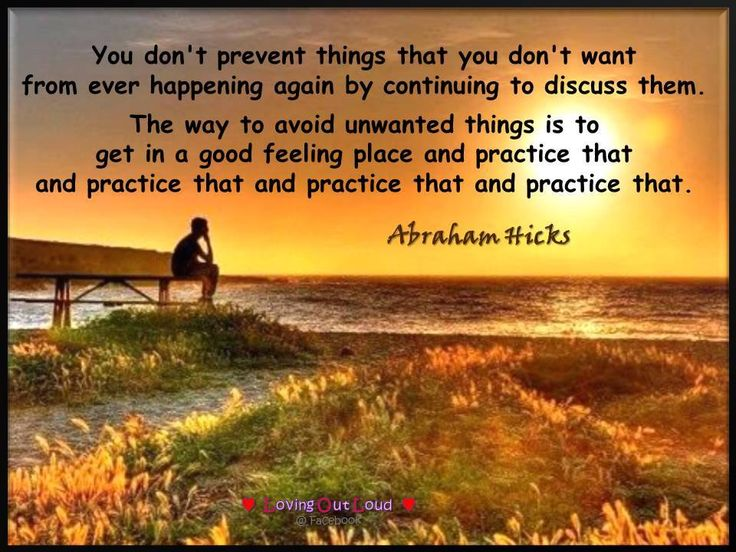 You don't prevent things that you don't want from ever happening again by continuing to discuss them. The way to avoid unwanted things is to get in a good feeling place and practice that and practice that and practice that and practice that.