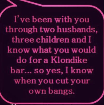 """I've been with you through two husbands, three children and I know what you would do for a Klondike bar…so yes, I know when you cut your own bangs."" 