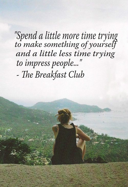 """""""Spend a little more time trying to make something of yourself and a little less time trying to impress people."""" - The Breakfast Club  More kids need to hear this"""