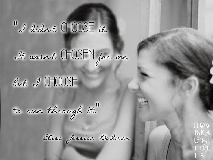 I didn't CHOOSE it, it wasn't CHOSEN for me, but I CHOOSE to run through it - Elise Bodnar