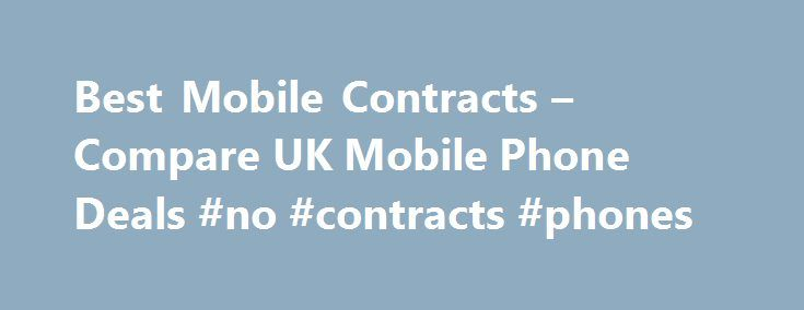 Best Mobile Contracts – Compare UK Mobile Phone Deals #no #contracts #phones http://tanzania.nef2.com/best-mobile-contracts-compare-uk-mobile-phone-deals-no-contracts-phones/  # Compare the best mobile phone deals here Compare the UK mobile phone market in seconds Our results are 100% unbiased, the best deal always wins All major online retailers compared Save up to 598 Receive exclusive deals, news, competitions more Best Mobile Phones Best Free Gifts Compare mobile phone contracts with…