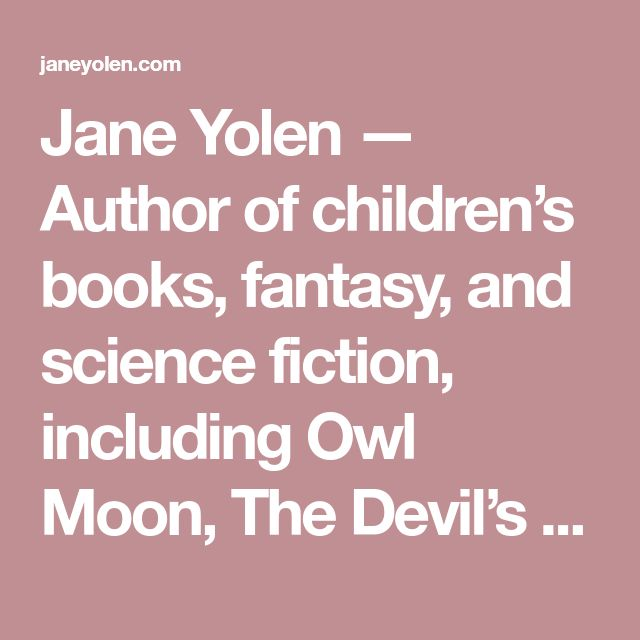 Jane Yolen — Author of children's books, fantasy, and science fiction, including Owl Moon, The Devil's Arithmetic, and How Do Dinosaurs Say Goodnight?          » For Writers
