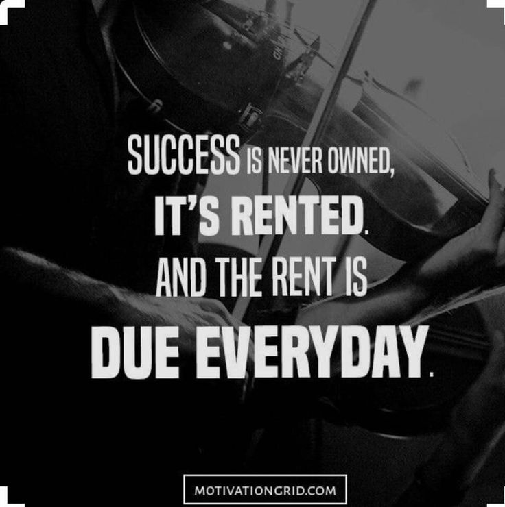 Success is never owned, it's rented, And the rent is due everyday.
