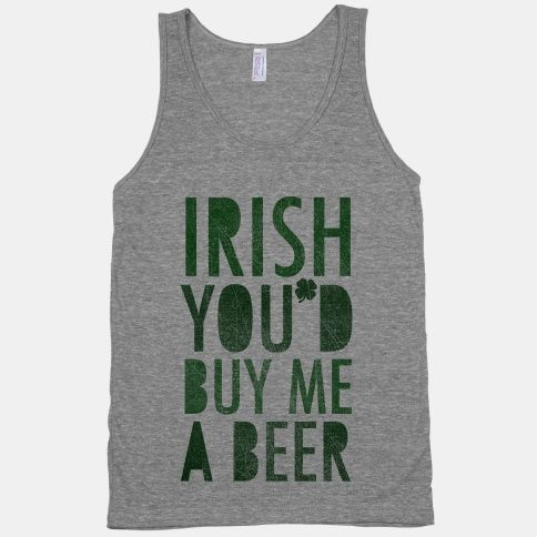 Irish You'd Buy Me A Beer. St. Pattys day must.