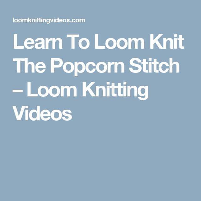 Learn To Loom Knit The Popcorn Stitch – Loom Knitting Videos