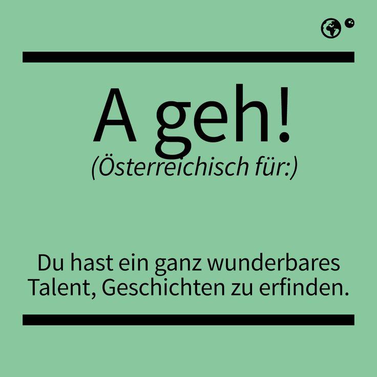 """""""A geh!"""" - Österreichisch für: Du hast ein ganz wunderbares Talent, Geschichten zu erfinden."""