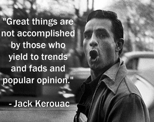 """Great things are not accomplished by those who yield to trends and fads and popular opinion."" Love Kerouac! <3 & I agree completely!!!"