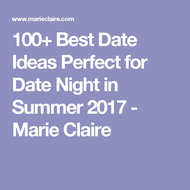 100+ Best Date Ideas Perfect for Date Night in Summer 2017 - Marie Claire