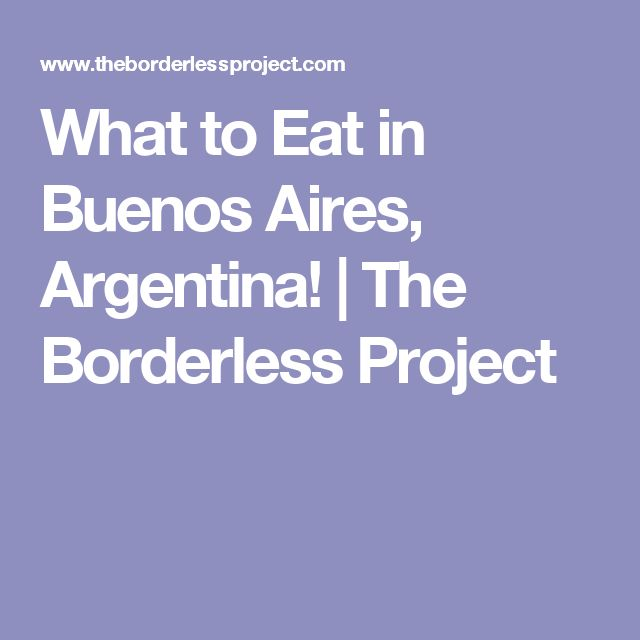 What to Eat in Buenos Aires, Argentina!   The Borderless Project
