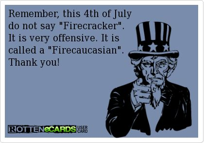 "Lmao! Remember, this 4th of July  do not say ""Firecracker"".  It is very offensive. It is   called a ""Firecaucasian"".  Thank you!"