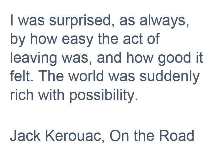 I was surprised, as always, by how easy the act of leaving was, and how good it felt. The world was suddenly rich with possibility. Jack Kerouac, On the Road