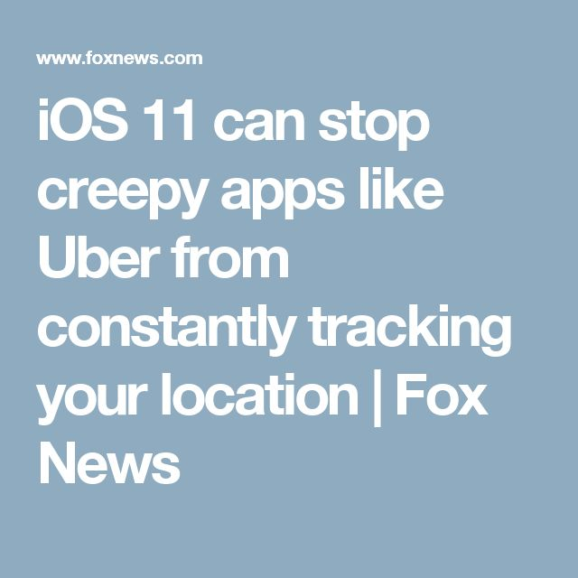 iOS 11 can stop creepy apps like Uber from constantly tracking your location   Fox News