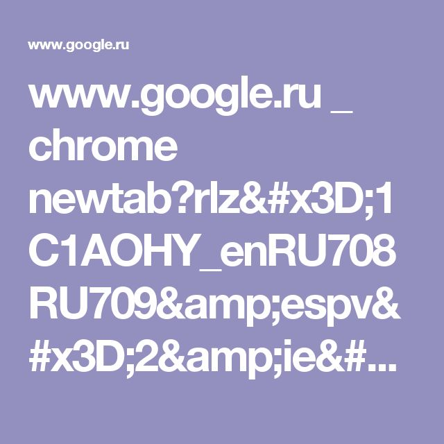 www.google.ru _ chrome newtab?rlz=1C1AOHY_enRU708RU709&espv=2&ie=UTF-8