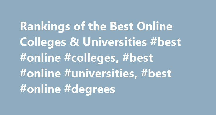 Rankings of the Best Online Colleges & Universities #best #online #colleges, #best #online #universities, #best #online #degrees http://louisiana.nef2.com/rankings-of-the-best-online-colleges-universities-best-online-colleges-best-online-universities-best-online-degrees/  # Best Online Colleges & Universities An online degree can cost as little as $5,000 or more than $145,000. The truth: paying more for an online learning degree won't guarantee you a better education. Many factors other than…