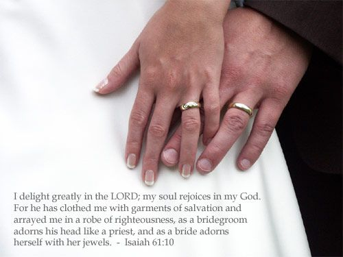 Isaiah 61:10—I delight greatly in the LORD; my soul rejoices in my God. For he has clothed me with garments of salvation and arrayed me in a robe of righteousness, as a bridegroom adorns his head like a priest, and as a bride adorns herself with her jewels.
