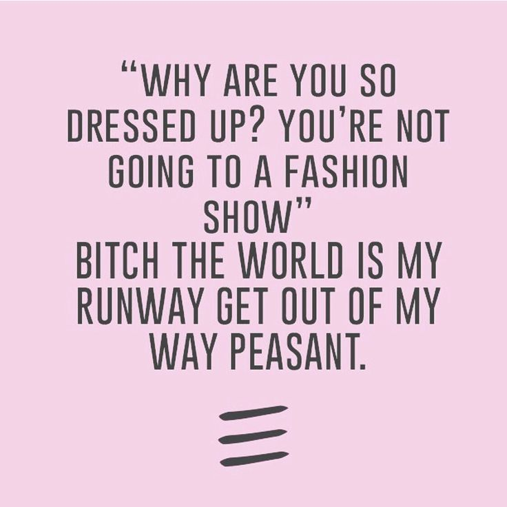 """why are you so dressed up? You're not going to a fashion show"" bitch the world is my runway get out of my way peasant"