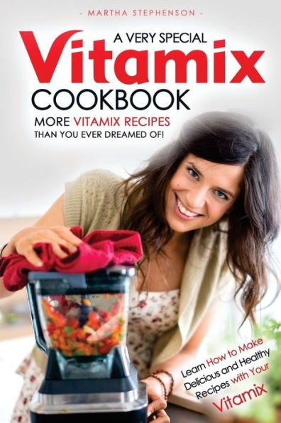 A Very Special Vitamix Cookbook: Learn How to Make Delicious and Healthy Recipes with Your Vitamix -