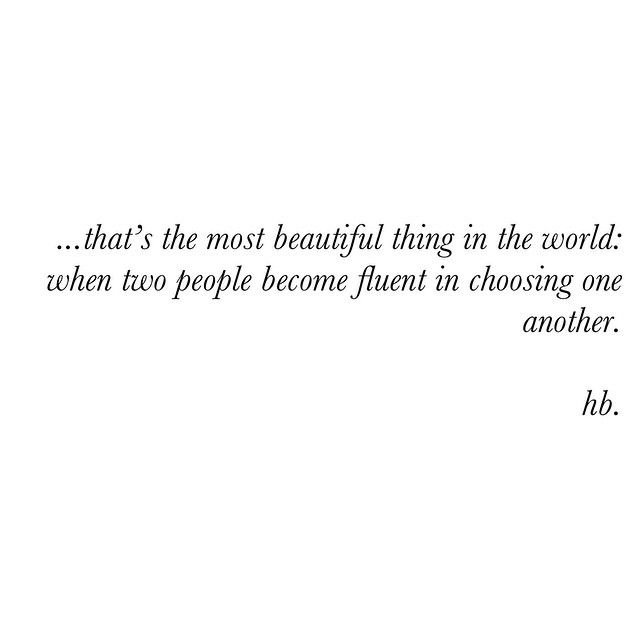 ...that's the most beautiful thing in the world: when two people become fluent in choosing one another. HB.