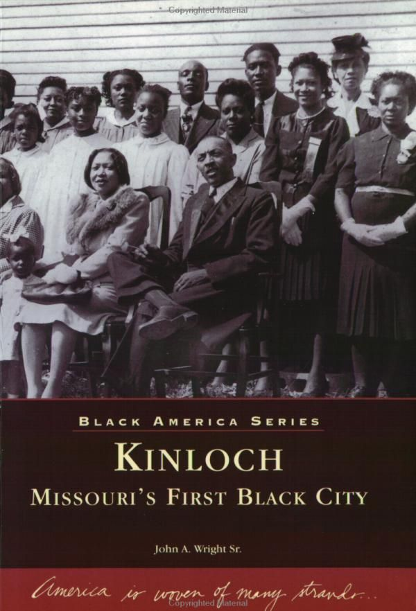 1890s-Kinloch: Missouri's First Black City (by John A. Wright Sr.) The Kinloch community is located just outside of St. Louis. Residents will recognize Dunbar Elementary, the oldest school for blacks in St. Louis County, Holy Angels, the oldest continuing black parish in the St. Louis Archdiocese, as well as former residents Congresswoman Maxine Waters and political activist Dick Gregory. this once thriving community is now struggling to keep its small town values and ideals alive.