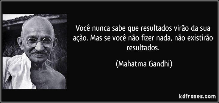 Você nunca sabe que resultados virão da sua ação. Mas se você não fizer nada, não existirão resultados. (Mahatma Gandhi)