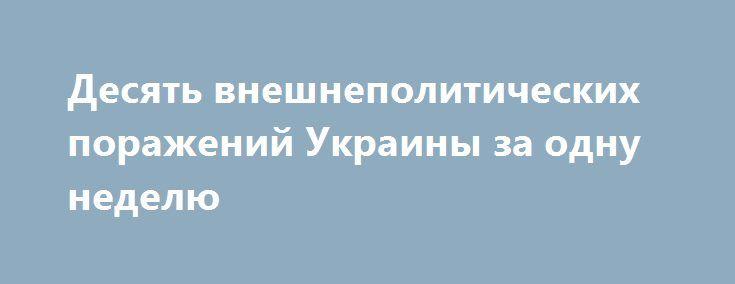 Десять внешнеполитических поражений Украины за одну неделю http://rusdozor.ru/2016/07/01/desyat-vneshnepoliticheskix-porazhenij-ukrainy-za-odnu-nedelyu/  Украина получила ряд чувствительных ударов на международной арене за очень короткий промежуток времени. Об этом на пресс-конференции в Киеве заявил руководитель фонда «Украинская политика» Кость Бондаренко, призвавший задуматься, насколько адекватно сегодняшнее руководство МИД Украины. «Все поражения на внешней арене — ...