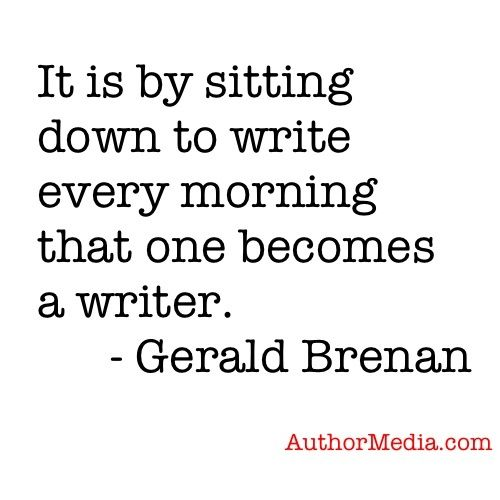 it is by sitting down to write every morning that one becomes a writer.