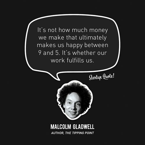 """""""It's not how much money we make that ultimately makes us happy between 9 and 5. It's whether our work fulfills us."""" – Malcolm Gladwell // 15 Inspirational Quotes from Startup Founders"""