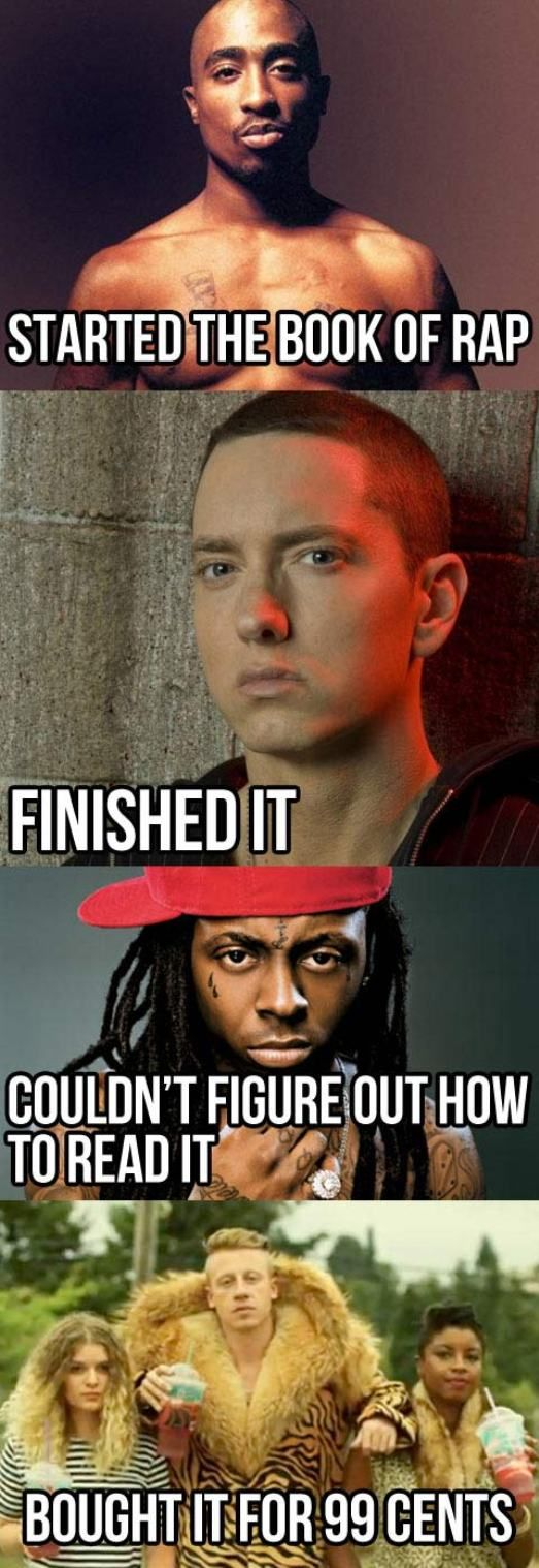 funny-rap-music-memes Lol Tupac started it. Eminem finished it. Lil wayne...couldnt figure out how to read it and Macklemore...bought it for 99 cents lol. The progression of rap