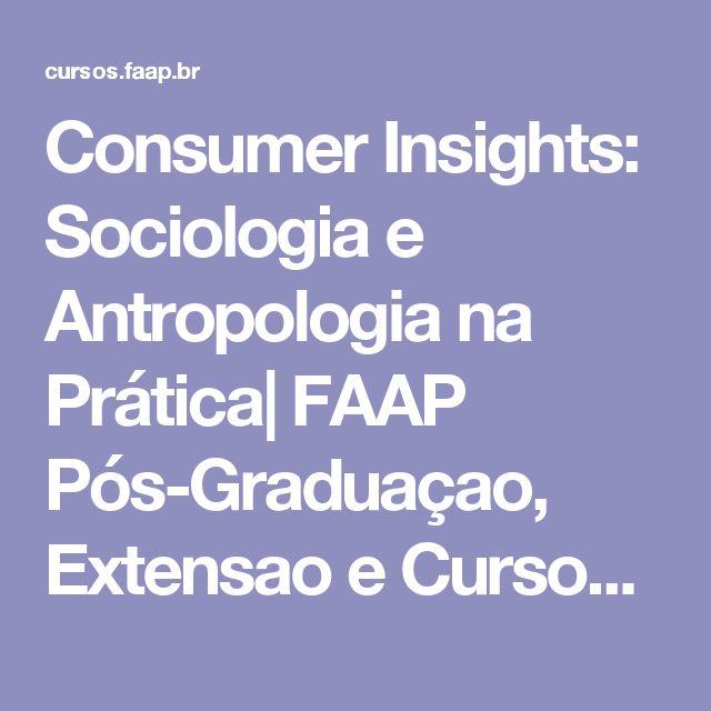 Consumer Insights: Sociologia e Antropologia na Prática| FAAP Pós-Graduaçao, Extensao e Cursos Livres - Fundaçao Armando Alvares Penteado