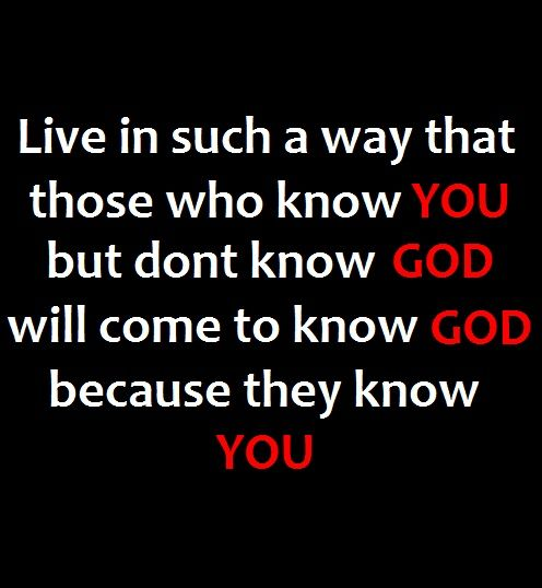 """Live in such a way that those who know you but don't know God will come to know God because they know you."""