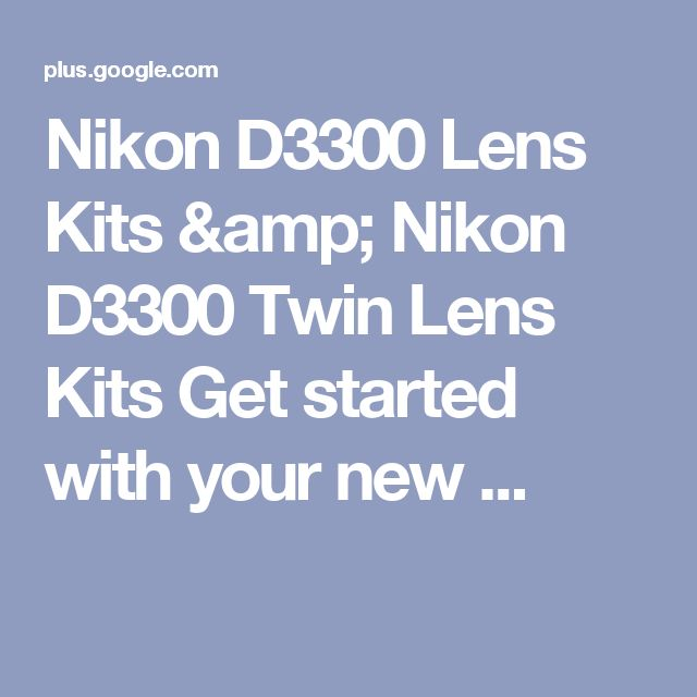 Nikon D3300 Lens Kits & Nikon D3300 Twin Lens Kits Get started with your new ...