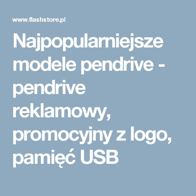 Najpopularniejsze modele pendrive - pendrive reklamowy, promocyjny z logo, pamięć USB