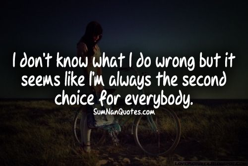 i dont know what i do wrong but it seems like i am always the second choice for everybody.