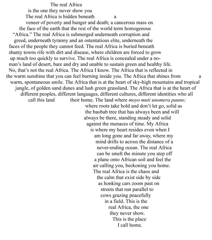 """The real Africa is the one they never show you. The real Africa is hidden beneath the veneer of poverty and hunger and death; a cancerous mass on the face of the earth that the rest of the world term homogenous """"Africa"""". The real Africa is submerged underneath corruption and greed, underneath tyranny and an ostentatious elite, underneath the faces of the people they cannot feed. The real Africa is buried beneath shanty towns rife with dirt and disease, where children are forced to grow up muc...: The Real, Quote, Realafrica, Beautiful, South Africa, My Heart, Places, Africans, Real Africa"""
