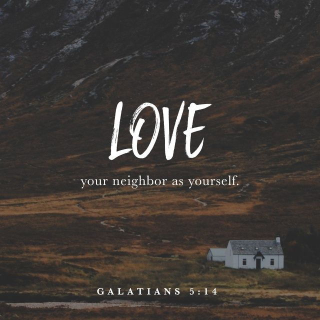 "For the entire law is fulfilled in keeping this one command: ""Love your neighbor as yourself."""