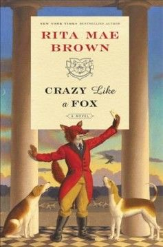 "Crazy Like a Fox by Rita Mae Brown. The fox has made short work of the henhouse and is wreaking havoc across the once-peaceful Virgina hunt country, as Master of the Hunt ""Sister"" Jane Arnold, her gentleman friend Gray Lorillard, the members of the Jefferson Hunt Club, and their loyal, clever hounds confront a most challenging—and all-too-human—adversary."