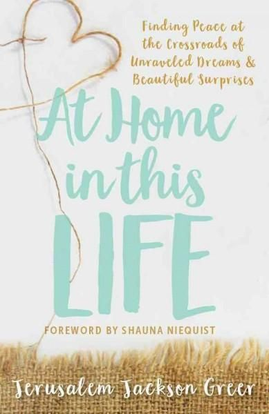 At Home in This Life: Finding Peace at the Crossroads of Unraveled Dreams & Beautiful Surprises