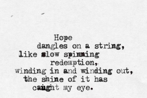 Hope dangles on a string like slow spinning redemption, winding in and winding out, the shine of it has caught my eye.