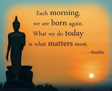 Each morning we are born again. What  we do today is what matters most.  Budda