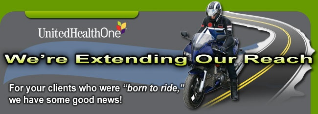 UnitedHealthOne -- We're Extending Our Reach -- For your clients who were 'born to ride,' we have some good news!  Applicants with a valid motorcycle license will no longer have an extra 20% added to their base premium.