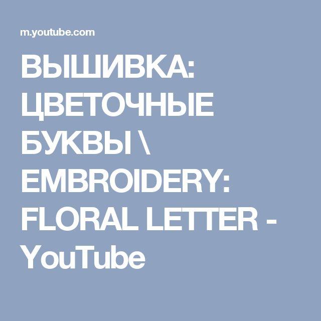 ВЫШИВКА: ЦВЕТОЧНЫЕ БУКВЫ  \   EMBROIDERY: FLORAL LETTER - YouTube