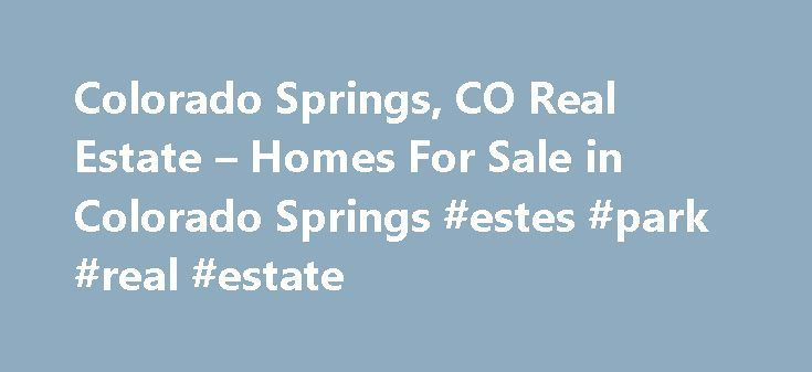 Colorado Springs, CO Real Estate – Homes For Sale in Colorado Springs #estes #park #real #estate http://real-estate.remmont.com/colorado-springs-co-real-estate-homes-for-sale-in-colorado-springs-estes-park-real-estate/  #colorado real estate # Your Colorado Springs Real Estate Connection We never miss a beat. You never miss a listing. Instantly see all available homes for sale in the Colorado Springs area and get immediate access to the most complete real estate data, including multiple…