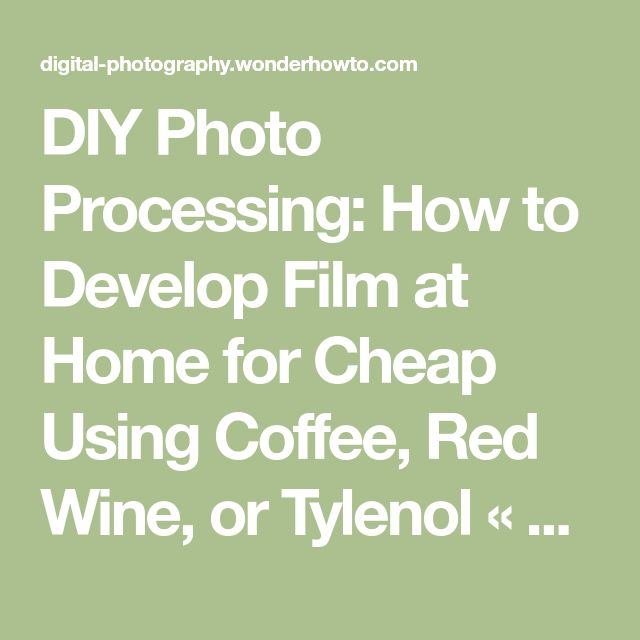 DIY Photo Processing: How to Develop Film at Home for Cheap Using Coffee, Red Wine, or Tylenol « Photography :: WonderHowTo