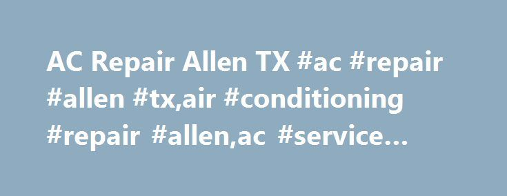 AC Repair Allen TX #ac #repair #allen #tx,air #conditioning #repair #allen,ac #service #allen http://real-estate.nef2.com/ac-repair-allen-tx-ac-repair-allen-txair-conditioning-repair-allenac-service-allen/  Air Conditioning Repair Allen, TX There is no question or debate that Allen, Texas is a special place. From The Villages, to the awesome Allen Eagle Band, to our state championship football team. Everyone in Texas knows about Allen and the great place it is to live, go to school and even…
