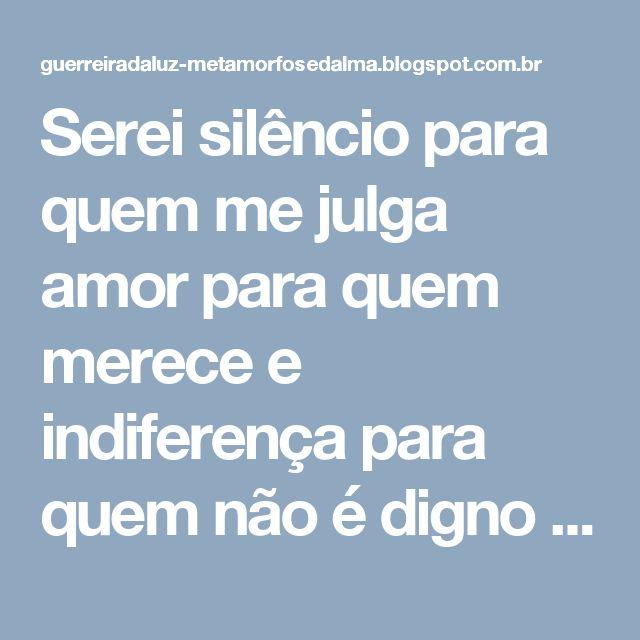 Serei silêncio para quem me julga amor para quem merece e indiferença para quem não é digno da minha presença. TÂNIA SANTANA às 22:25