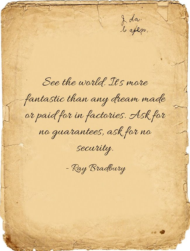 See the world. It's more fantastic than any dream made or paid for in factories. Ask for no guarantees, ask for no security. Ray Bradbury